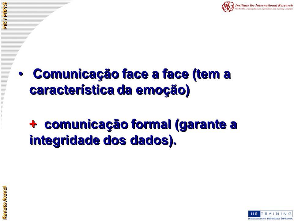 Renato Avanzi PIC / PIXYS Comunicação face a face (tem a característica da emoção) + comunicação formal (garante a integridade dos dados). Comunicação