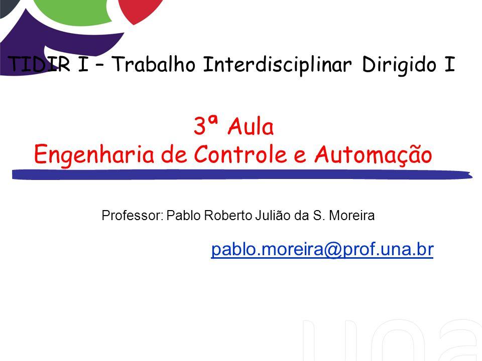 Professor: Pablo Roberto Julião da S. Moreira pablo.moreira@prof.una.br TIDIR I – Trabalho Interdisciplinar Dirigido I 3ª Aula Engenharia de Controle
