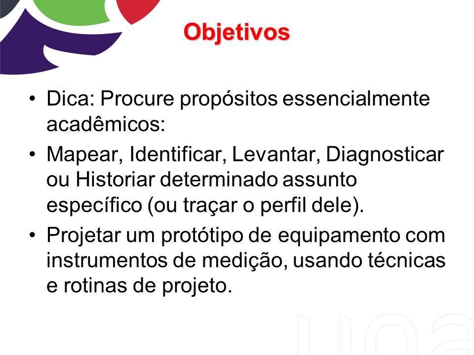 Objetivos Dica: Procure propósitos essencialmente acadêmicos: Mapear, Identificar, Levantar, Diagnosticar ou Historiar determinado assunto específico