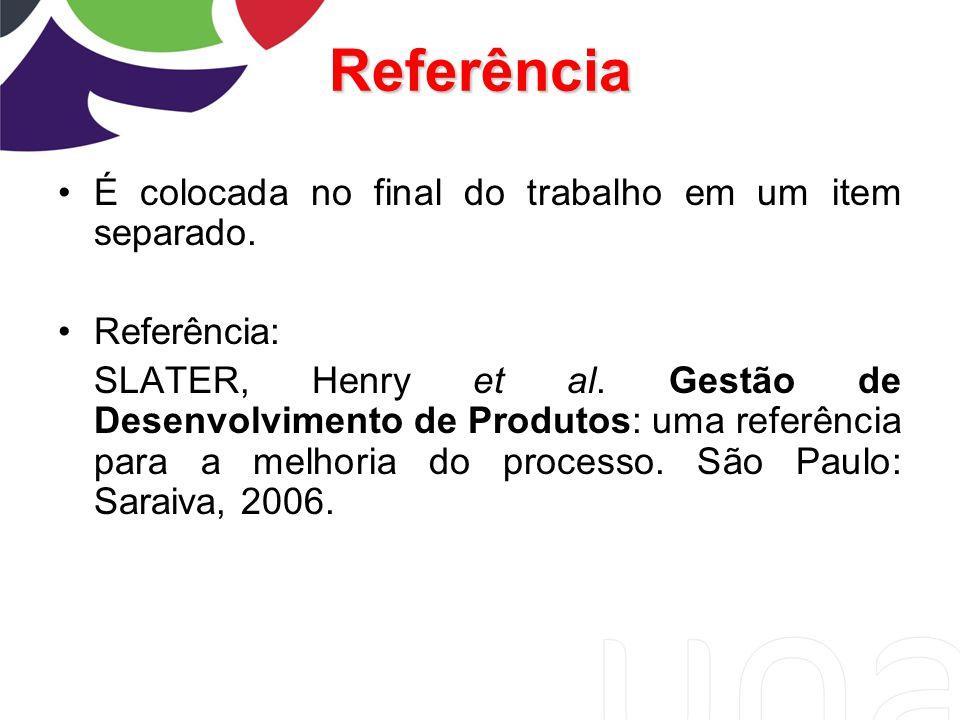 Referência É colocada no final do trabalho em um item separado. Referência: SLATER, Henry et al. Gestão de Desenvolvimento de Produtos: uma referência