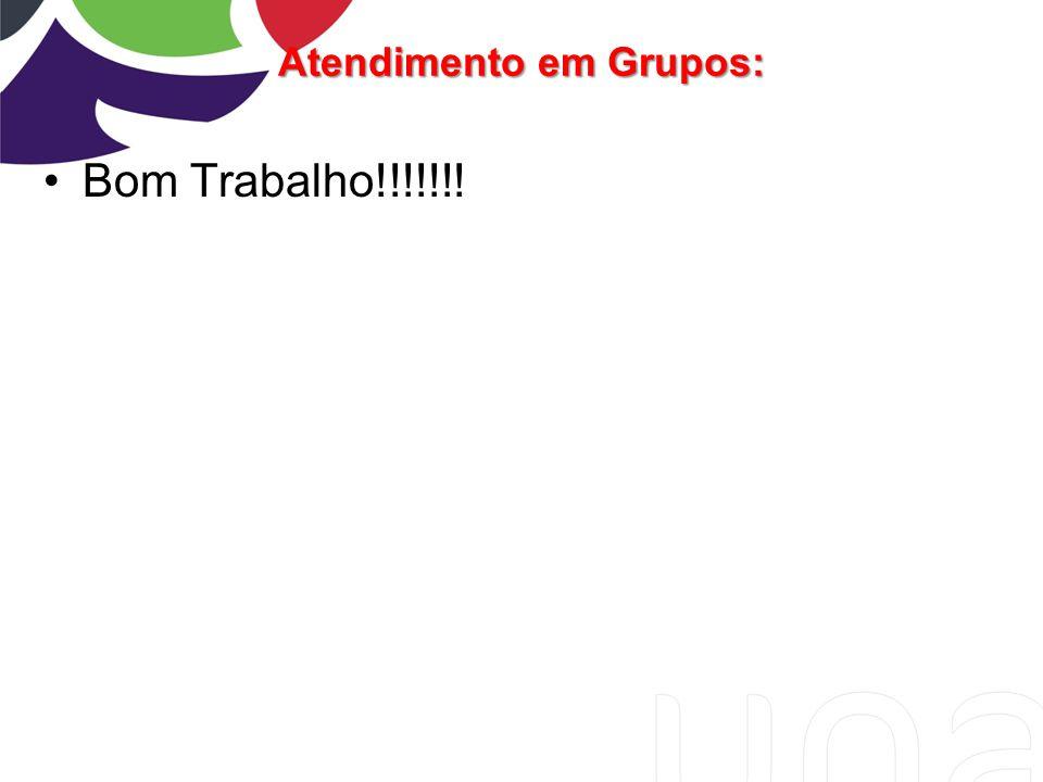Atendimento em Grupos: Bom Trabalho!!!!!!!