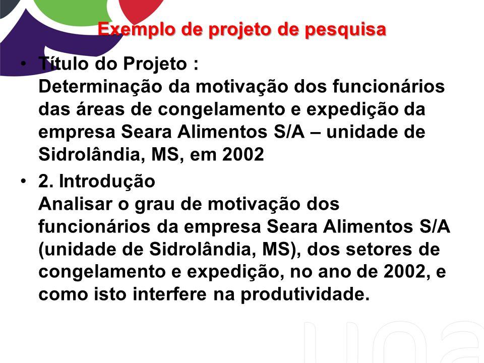 Exemplo de projeto de pesquisa Título do Projeto : Determinação da motivação dos funcionários das áreas de congelamento e expedição da empresa Seara A