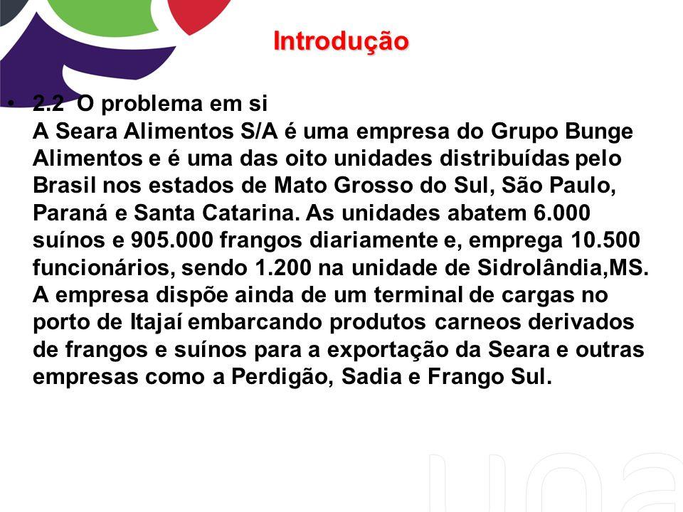 Introdução 2.2 O problema em si A Seara Alimentos S/A é uma empresa do Grupo Bunge Alimentos e é uma das oito unidades distribuídas pelo Brasil nos es