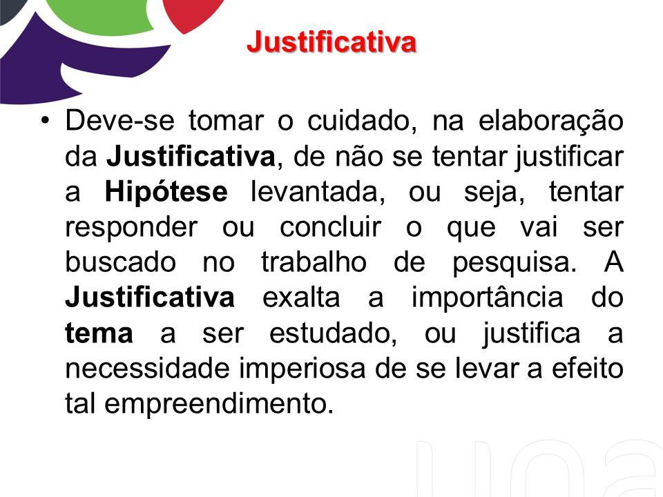Justificativa Deve-se tomar o cuidado, na elaboração da Justificativa, de não se tentar justificar a Hipótese levantada, ou seja, tentar responder ou