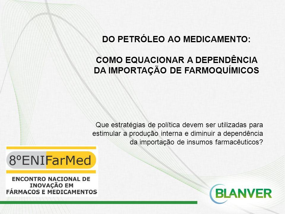 DO PETRÓLEO AO MEDICAMENTO: COMO EQUACIONAR A DEPENDÊNCIA DA IMPORTAÇÃO DE FARMOQUÍMICOS Que estratégias de política devem ser utilizadas para estimul
