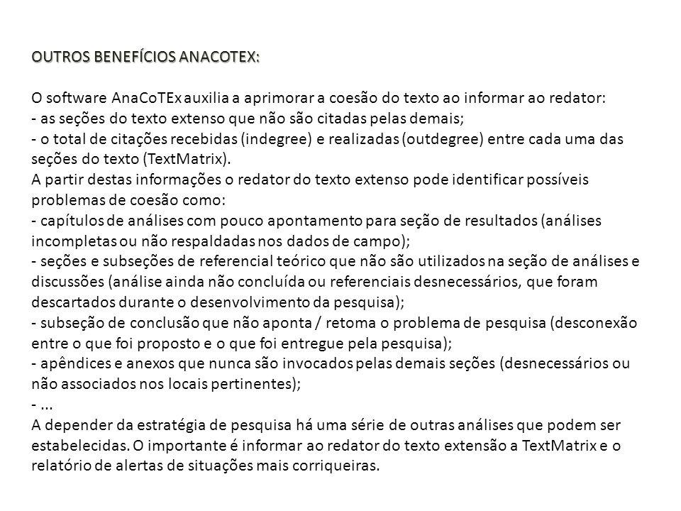 OUTROS BENEFÍCIOS ANACOTEX: OUTROS BENEFÍCIOS ANACOTEX: O software AnaCoTEx auxilia a aprimorar a coesão do texto ao informar ao redator: - as seções do texto extenso que não são citadas pelas demais; - o total de citações recebidas (indegree) e realizadas (outdegree) entre cada uma das seções do texto (TextMatrix).