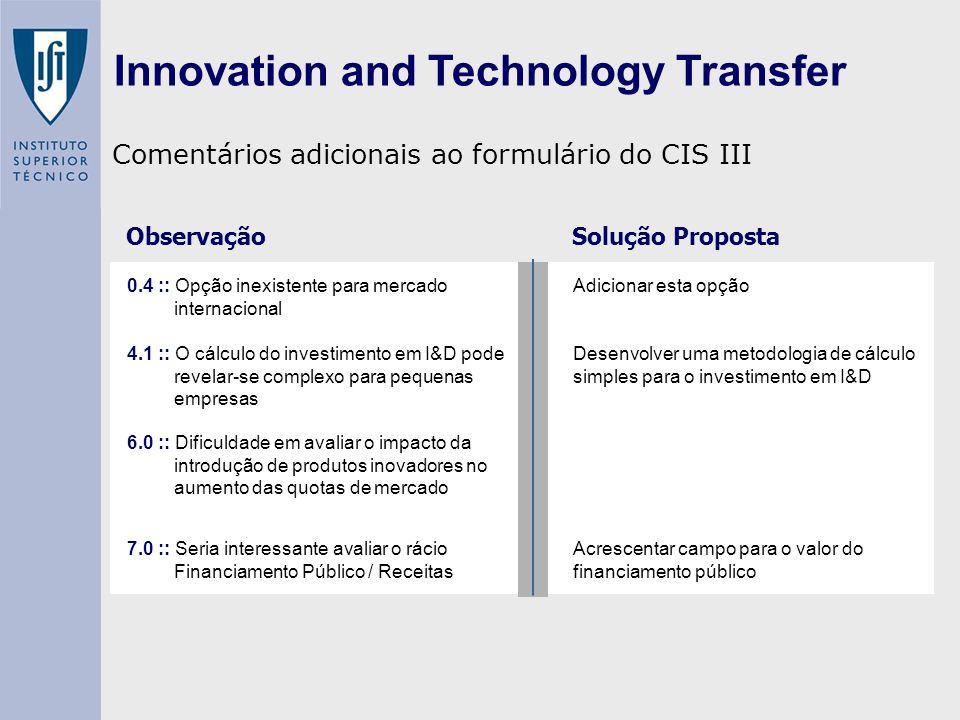 Innovation and Technology Transfer 0.4 :: Opção inexistente para mercado internacional Adicionar esta opção 4.1 :: O cálculo do investimento em I&D pode revelar-se complexo para pequenas empresas Desenvolver uma metodologia de cálculo simples para o investimento em I&D 6.0 :: Dificuldade em avaliar o impacto da introdução de produtos inovadores no aumento das quotas de mercado 7.0 :: Seria interessante avaliar o rácio Financiamento Público / Receitas Acrescentar campo para o valor do financiamento público |||||||||||||||||||||||||||||||||| Comentários adicionais ao formulário do CIS III Observação Solução Proposta