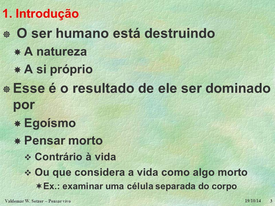 19/10/14 Valdemar W. Setzer – Pensar vivo 3 1. Introdução  O ser humano está destruindo  A natureza  A si próprio  Esse é o resultado de ele ser d