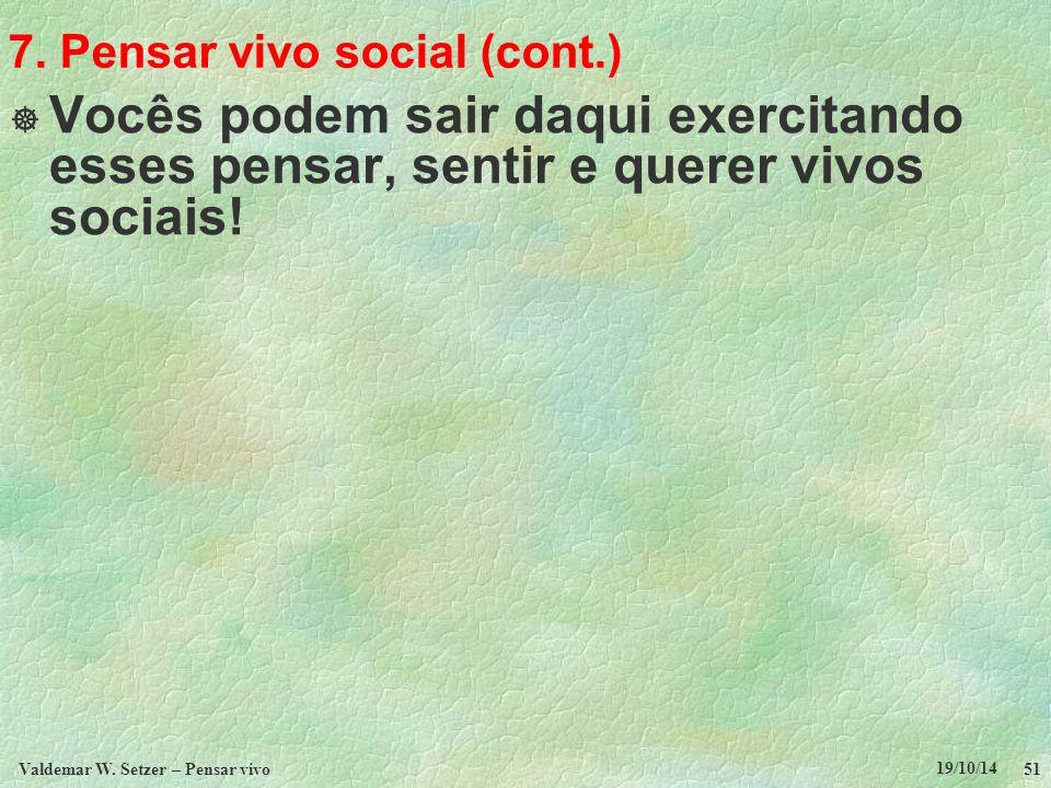 7. Pensar vivo social (cont.)  Vocês podem sair daqui exercitando esses pensar, sentir e querer vivos sociais! 19/10/14 Valdemar W. Setzer – Pensar v