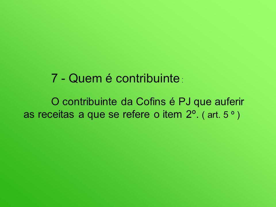 7 - Quem é contribuinte : O contribuinte da Cofins é PJ que auferir as receitas a que se refere o item 2º.