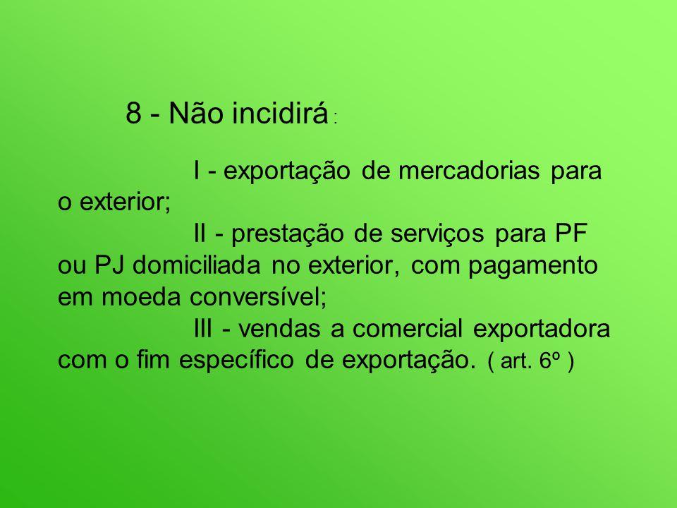 8 - Não incidirá : I - exportação de mercadorias para o exterior; II - prestação de serviços para PF ou PJ domiciliada no exterior, com pagamento em moeda conversível; III - vendas a comercial exportadora com o fim específico de exportação.