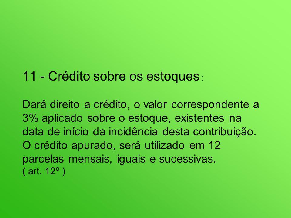 11 - Crédito sobre os estoques : Dará direito a crédito, o valor correspondente a 3% aplicado sobre o estoque, existentes na data de início da incidência desta contribuição.
