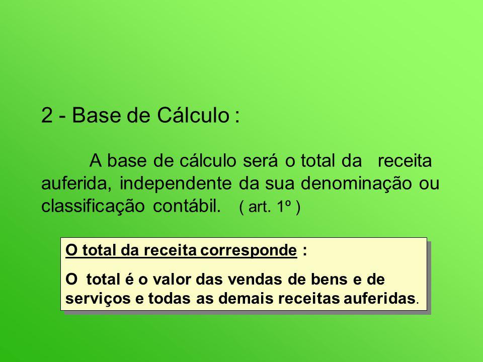 2 - Base de Cálculo : A base de cálculo será o total da receita auferida, independente da sua denominação ou classificação contábil.