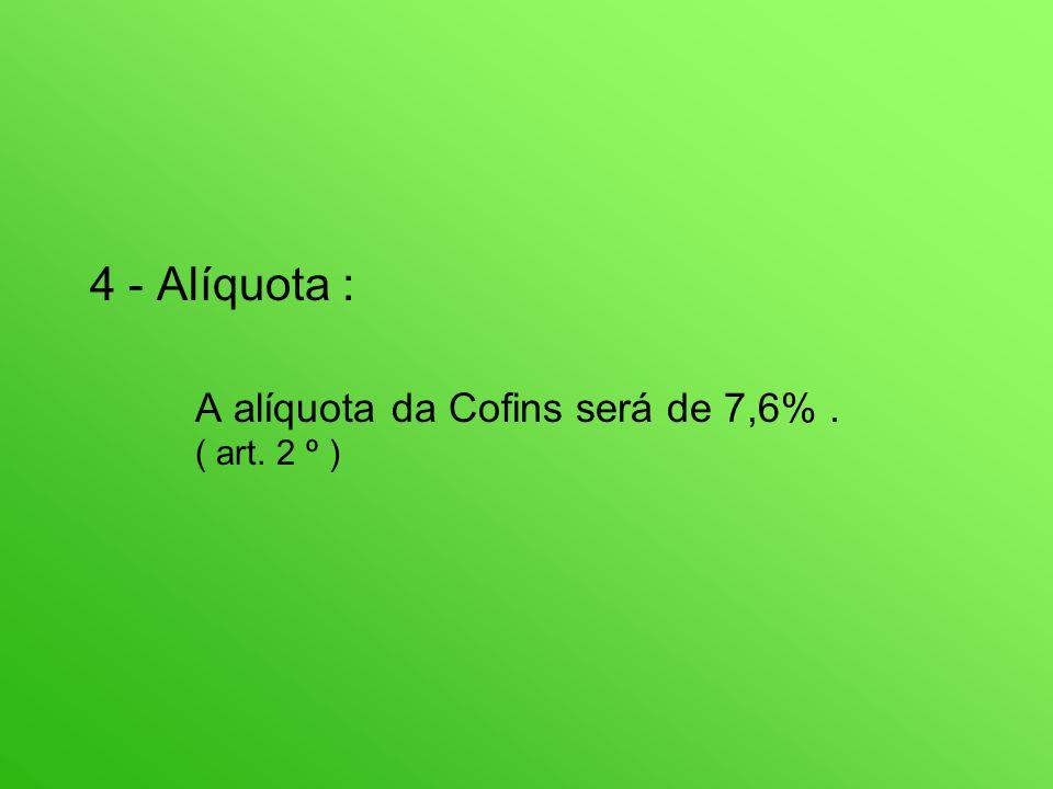 4 - Alíquota : A alíquota da Cofins será de 7,6%. ( art. 2 º )