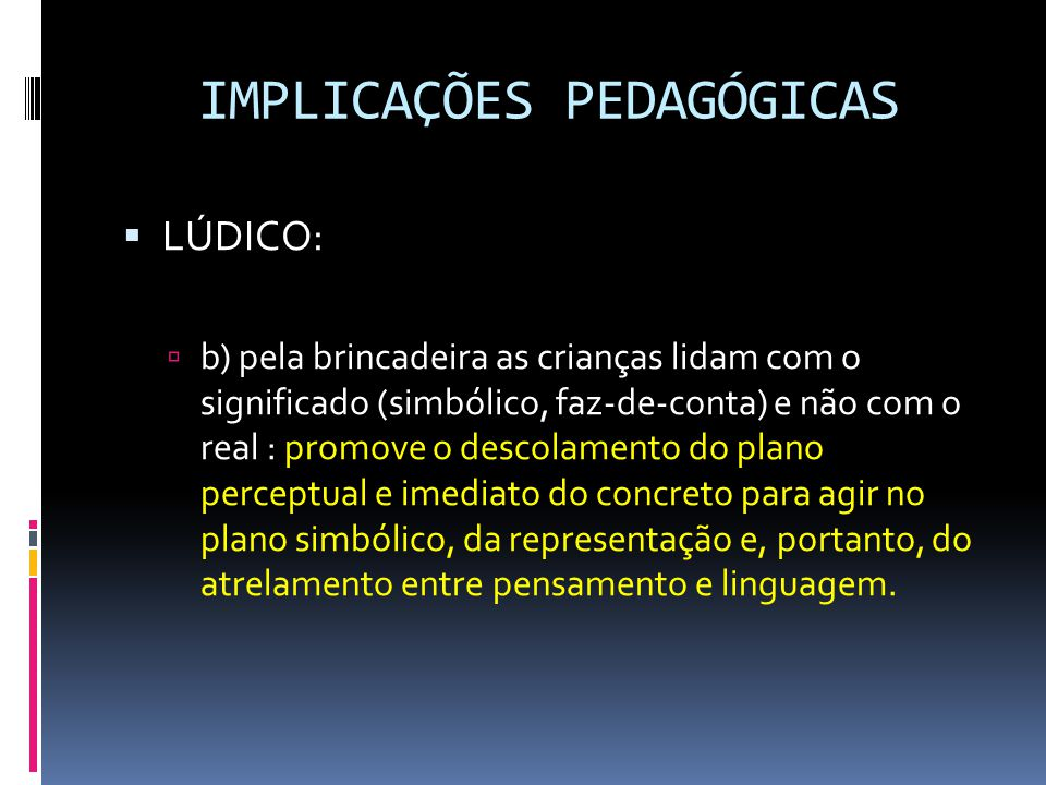 IMPLICAÇÕES PEDAGÓGICAS  LÚDICO:  b) pela brincadeira as crianças lidam com o significado (simbólico, faz-de-conta) e não com o real : promove o descolamento do plano perceptual e imediato do concreto para agir no plano simbólico, da representação e, portanto, do atrelamento entre pensamento e linguagem.
