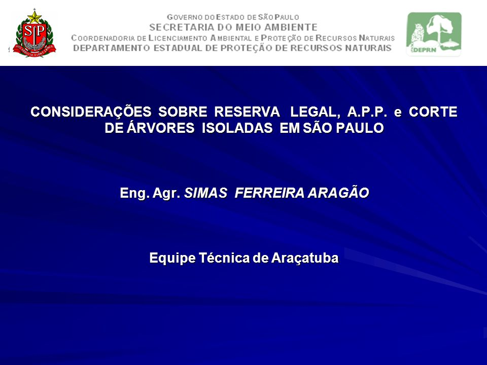 CONSIDERAÇÕES SOBRE RESERVA LEGAL, A.P.P. e CORTE DE ÁRVORES ISOLADAS EM SÃO PAULO Eng. Agr. SIMAS FERREIRA ARAGÃO Equipe Técnica de Araçatuba CONSIDE