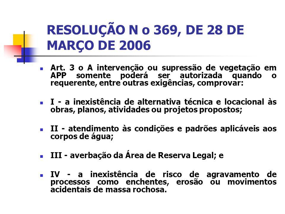RESOLUÇÃO N o 369, DE 28 DE MARÇO DE 2006 Art. 3 o A intervenção ou supressão de vegetação em APP somente poderá ser autorizada quando o requerente, e