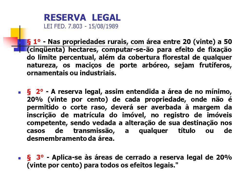 RESERVA LEGAL LEI FED. 7.803 - 15/08/1989 § 1° - Nas propriedades rurais, com área entre 20 (vinte) a 50 (cinqüenta) hectares, computar-se-ão para efe