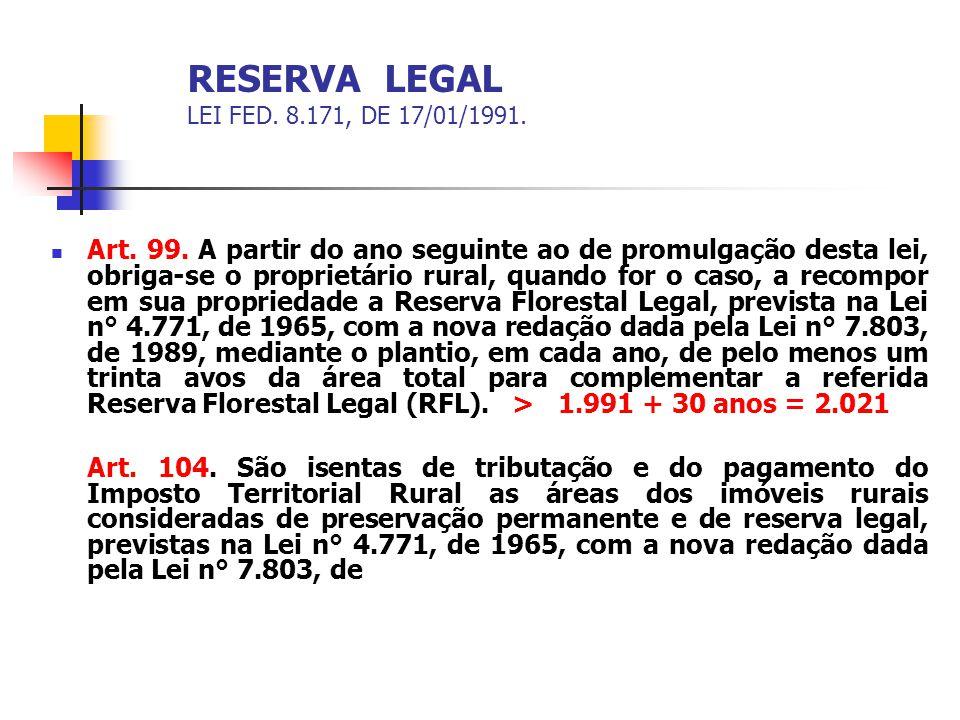 RESERVA LEGAL LEI FED. 8.171, DE 17/01/1991. Art. 99. A partir do ano seguinte ao de promulgação desta lei, obriga-se o proprietário rural, quando for