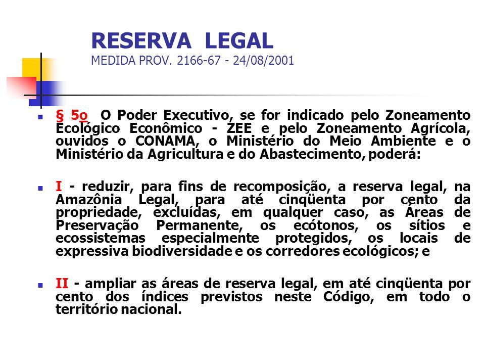 RESERVA LEGAL MEDIDA PROV. 2166-67 - 24/08/2001 § 5o O Poder Executivo, se for indicado pelo Zoneamento Ecológico Econômico - ZEE e pelo Zoneamento Ag