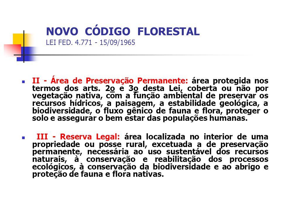 NOVO CÓDIGO FLORESTAL LEI FED. 4.771 - 15/09/1965 II - Área de Preservação Permanente: área protegida nos termos dos arts. 2o e 3o desta Lei, coberta