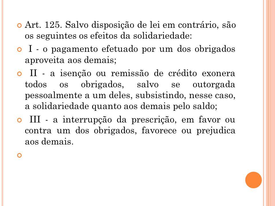 Art. 125. Salvo disposição de lei em contrário, são os seguintes os efeitos da solidariedade: I - o pagamento efetuado por um dos obrigados aproveita