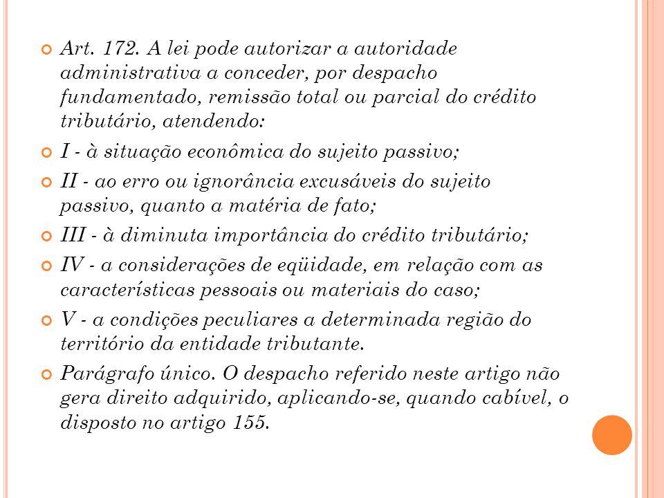 Art. 172. A lei pode autorizar a autoridade administrativa a conceder, por despacho fundamentado, remissão total ou parcial do crédito tributário, ate