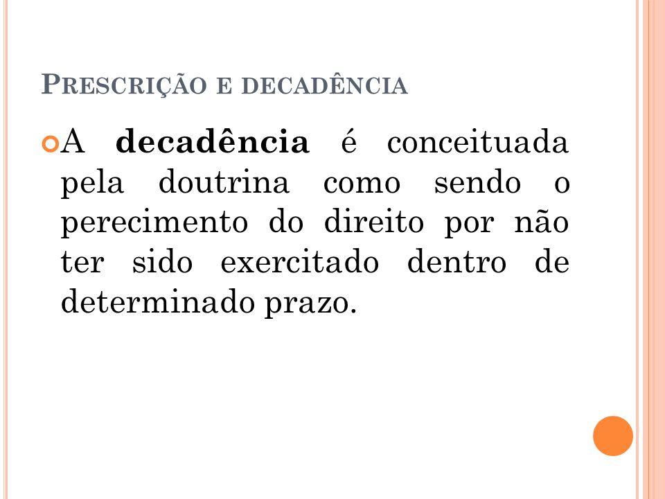 P RESCRIÇÃO E DECADÊNCIA A decadência é conceituada pela doutrina como sendo o perecimento do direito por não ter sido exercitado dentro de determinad