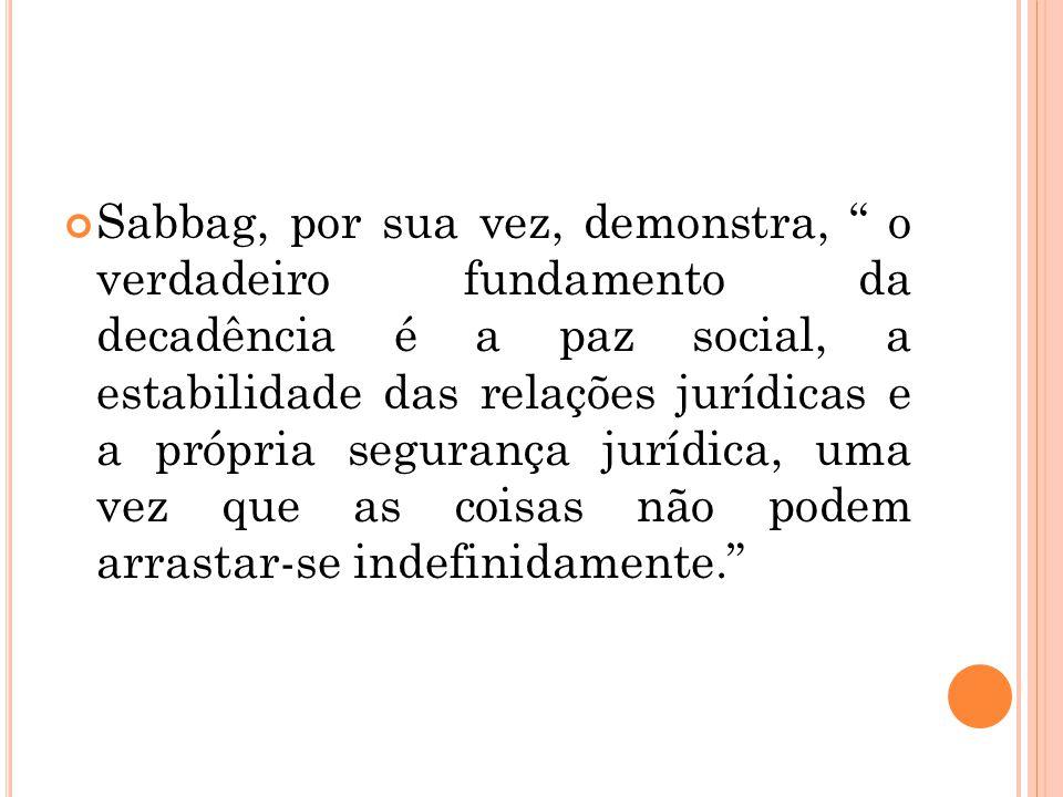 """Sabbag, por sua vez, demonstra, """" o verdadeiro fundamento da decadência é a paz social, a estabilidade das relações jurídicas e a própria segurança ju"""