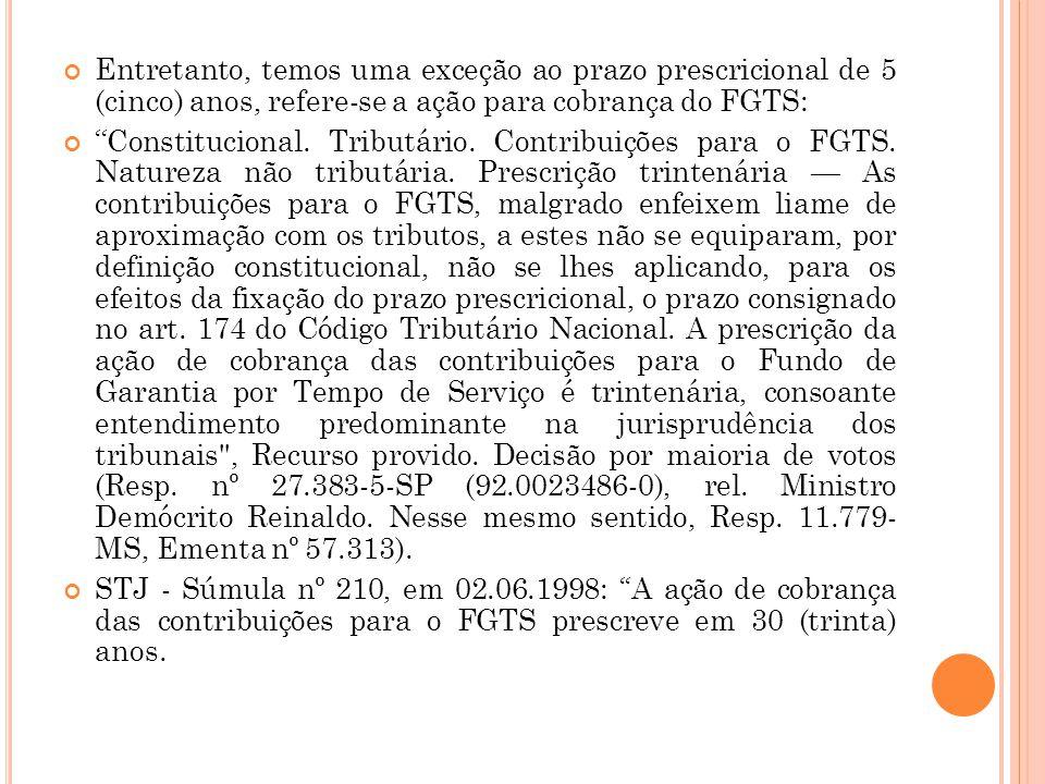 Entretanto, temos uma exceção ao prazo prescricional de 5 (cinco) anos, refere-se a ação para cobrança do FGTS: ''Constitucional. Tributário. Contribu