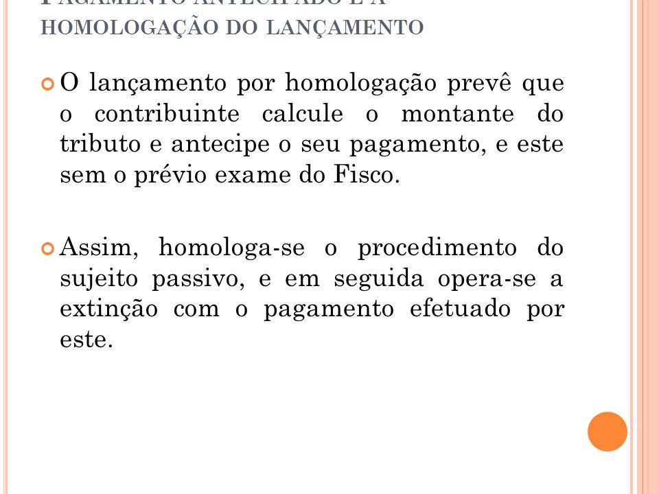 P AGAMENTO ANTECIPADO E A HOMOLOGAÇÃO DO LANÇAMENTO O lançamento por homologação prevê que o contribuinte calcule o montante do tributo e antecipe o s