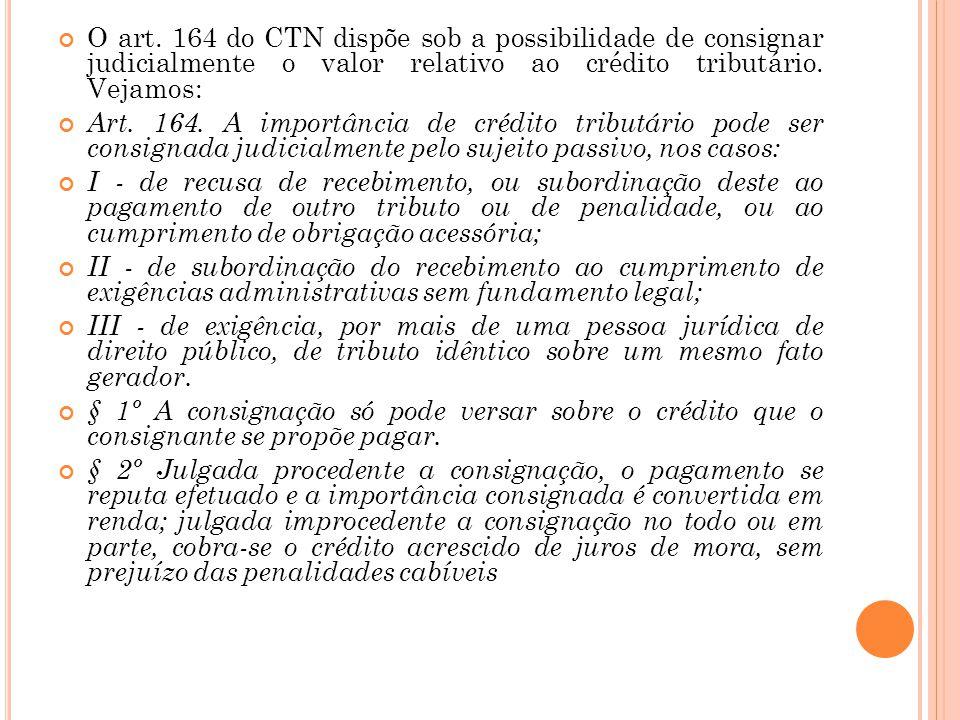 O art. 164 do CTN dispõe sob a possibilidade de consignar judicialmente o valor relativo ao crédito tributário. Vejamos: Art. 164. A importância de cr