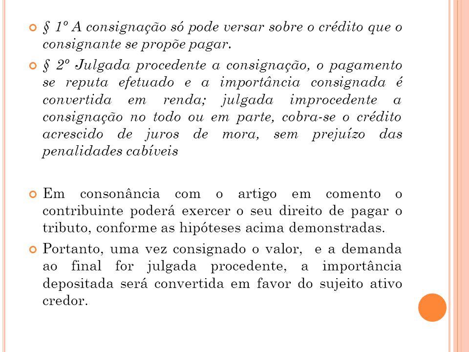 § 1º A consignação só pode versar sobre o crédito que o consignante se propõe pagar. § 2º Julgada procedente a consignação, o pagamento se reputa efet