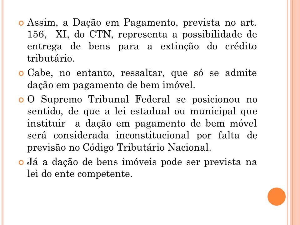 Assim, a Dação em Pagamento, prevista no art. 156, XI, do CTN, representa a possibilidade de entrega de bens para a extinção do crédito tributário. Ca