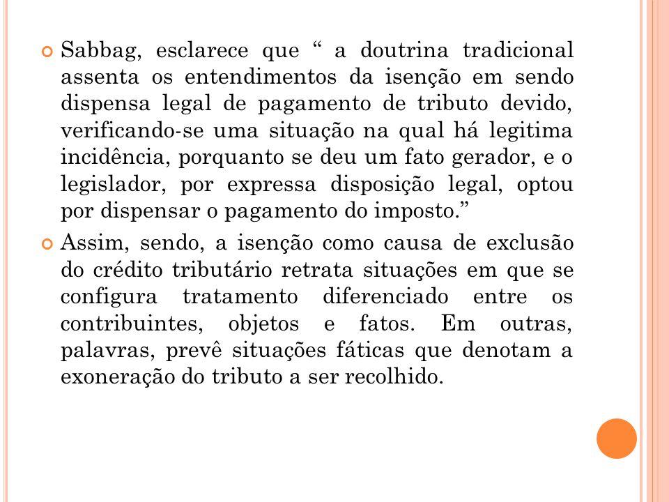 """Sabbag, esclarece que """" a doutrina tradicional assenta os entendimentos da isenção em sendo dispensa legal de pagamento de tributo devido, verificando"""