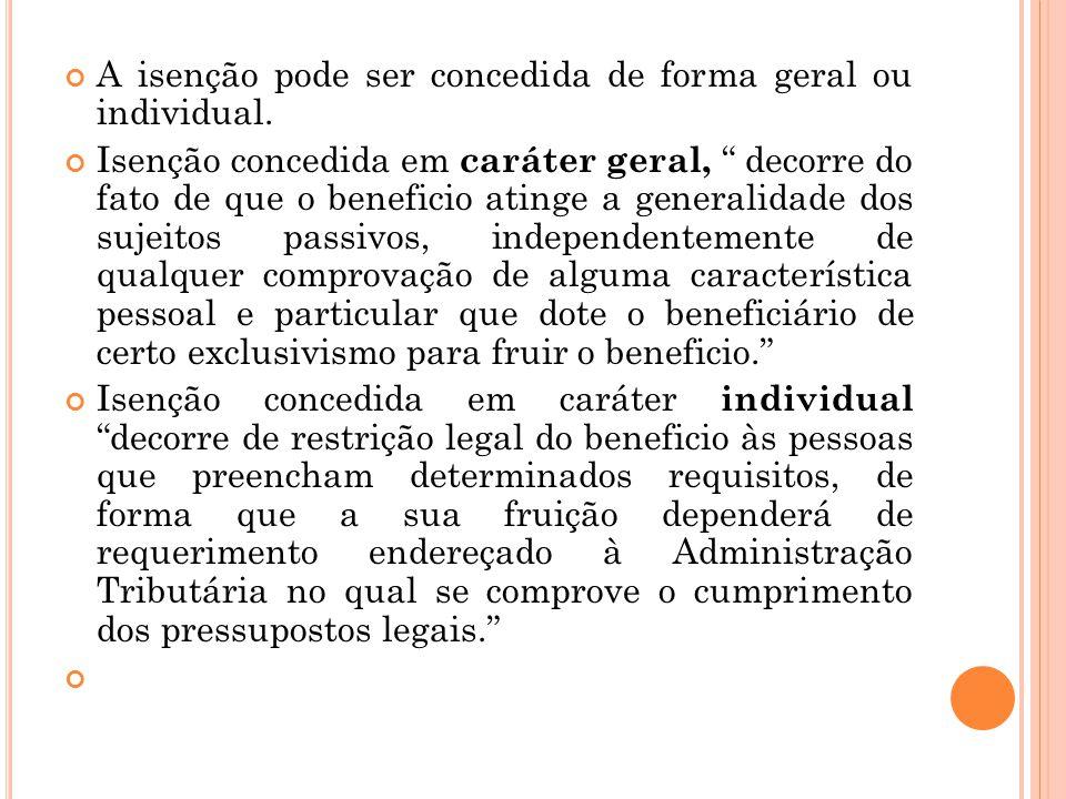 """A isenção pode ser concedida de forma geral ou individual. Isenção concedida em caráter geral, """" decorre do fato de que o beneficio atinge a generalid"""