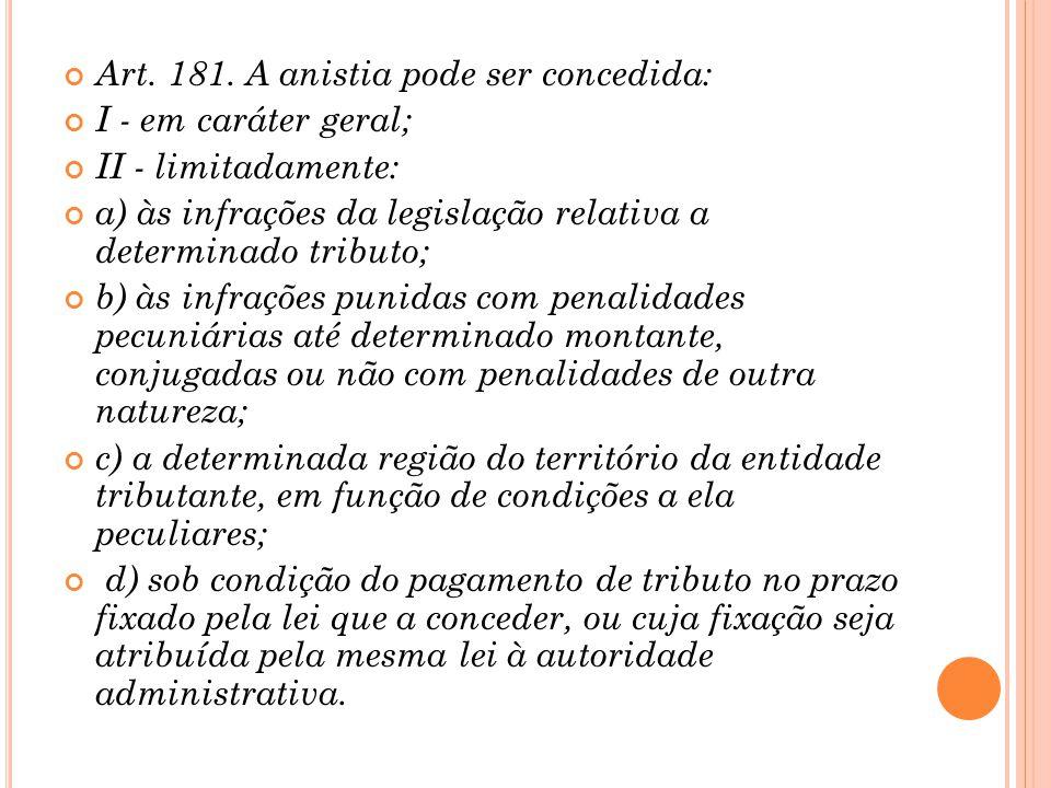Art. 181. A anistia pode ser concedida: I - em caráter geral; II - limitadamente: a) às infrações da legislação relativa a determinado tributo; b) às