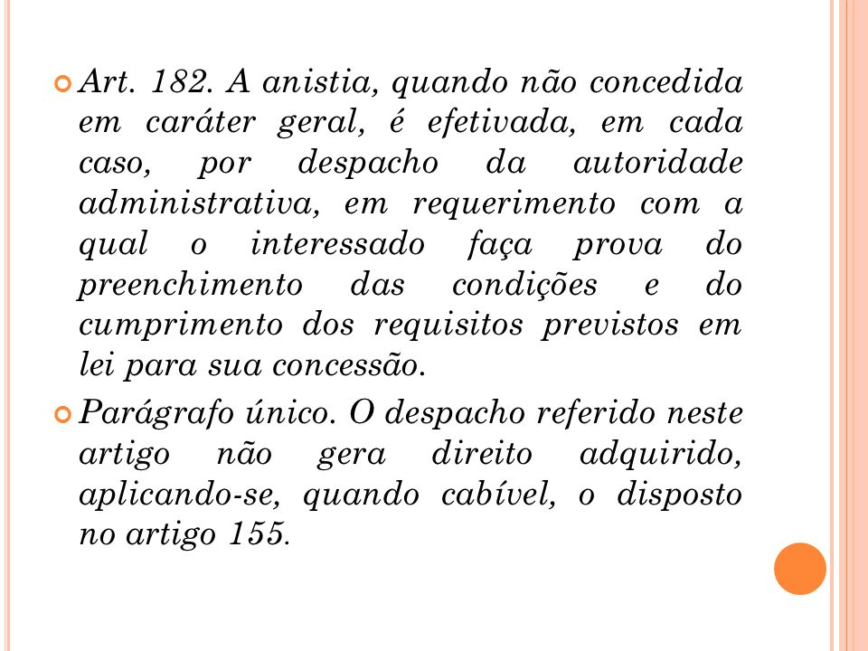 Art. 182. A anistia, quando não concedida em caráter geral, é efetivada, em cada caso, por despacho da autoridade administrativa, em requerimento com