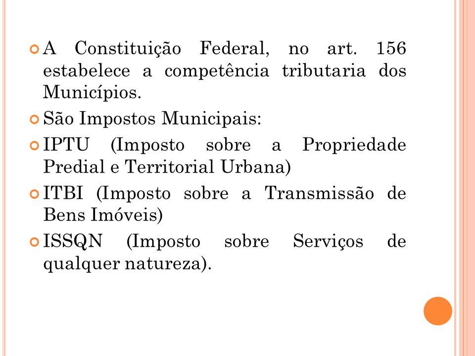 A Constituição Federal, no art. 156 estabelece a competência tributaria dos Municípios. São Impostos Municipais: IPTU (Imposto sobre a Propriedade Pre