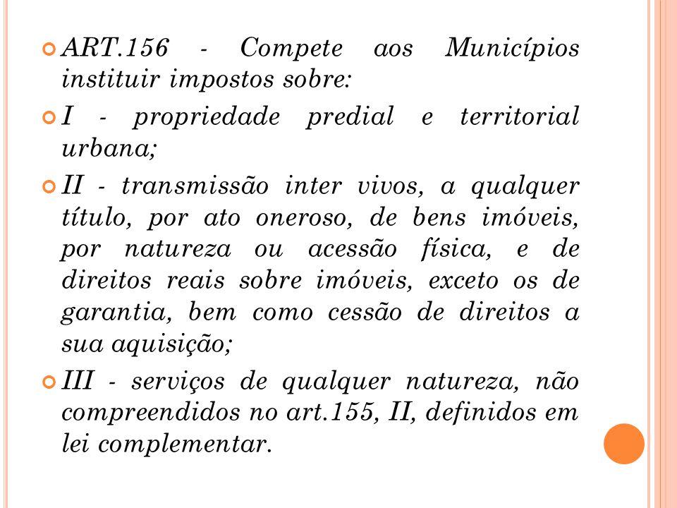 ART.156 - Compete aos Municípios instituir impostos sobre: I - propriedade predial e territorial urbana; II - transmissão inter vivos, a qualquer títu