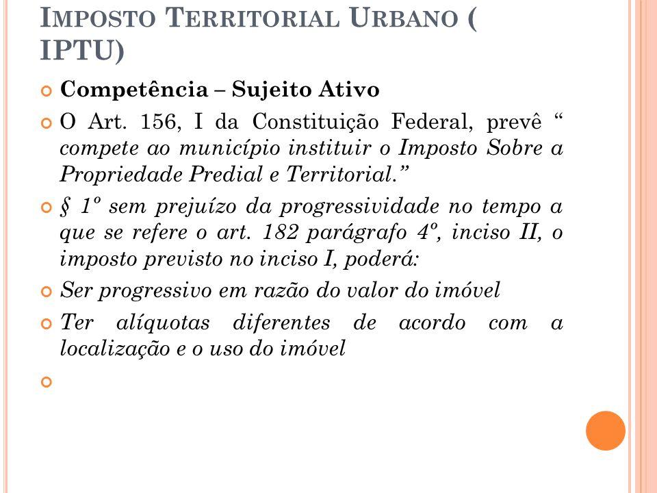 """I MPOSTO T ERRITORIAL U RBANO ( IPTU) Competência – Sujeito Ativo O Art. 156, I da Constituição Federal, prevê """" compete ao município instituir o Impo"""