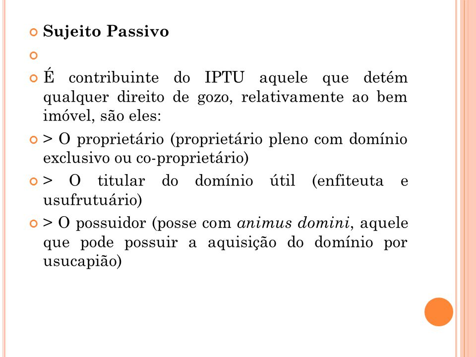 Sujeito Passivo É contribuinte do IPTU aquele que detém qualquer direito de gozo, relativamente ao bem imóvel, são eles: > O proprietário (proprietári