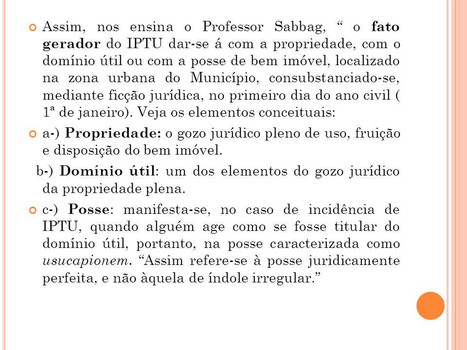 """Assim, nos ensina o Professor Sabbag, """" o fato gerador do IPTU dar-se á com a propriedade, com o domínio útil ou com a posse de bem imóvel, localizado"""