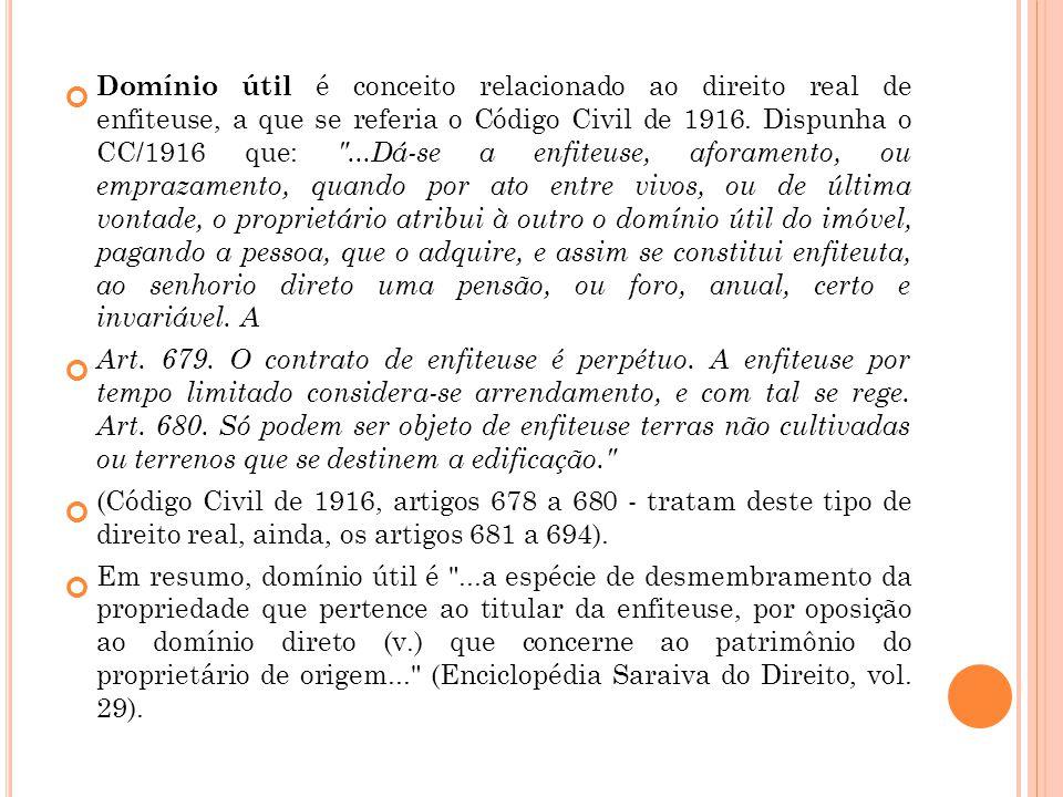 Domínio útil é conceito relacionado ao direito real de enfiteuse, a que se referia o Código Civil de 1916. Dispunha o CC/1916 que: