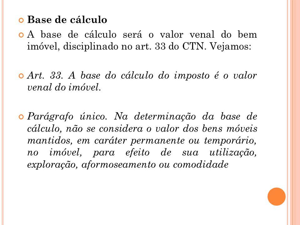 Base de cálculo A base de cálculo será o valor venal do bem imóvel, disciplinado no art. 33 do CTN. Vejamos: Art. 33. A base do cálculo do imposto é o
