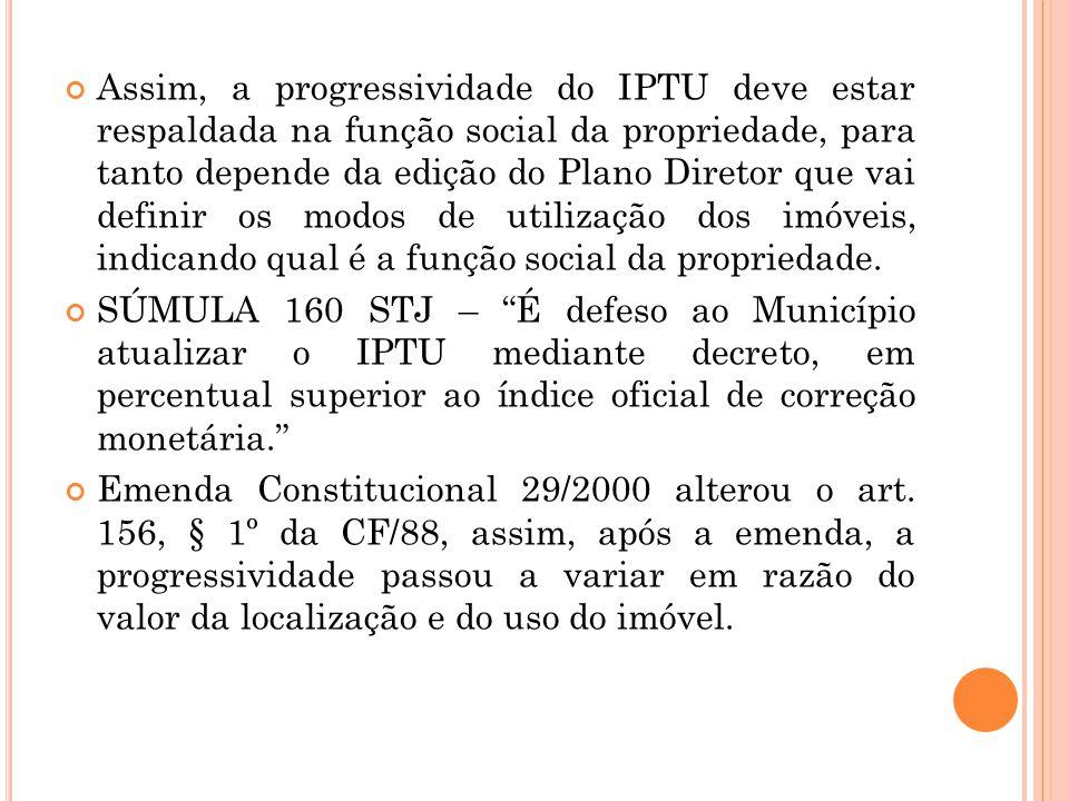 Assim, a progressividade do IPTU deve estar respaldada na função social da propriedade, para tanto depende da edição do Plano Diretor que vai definir