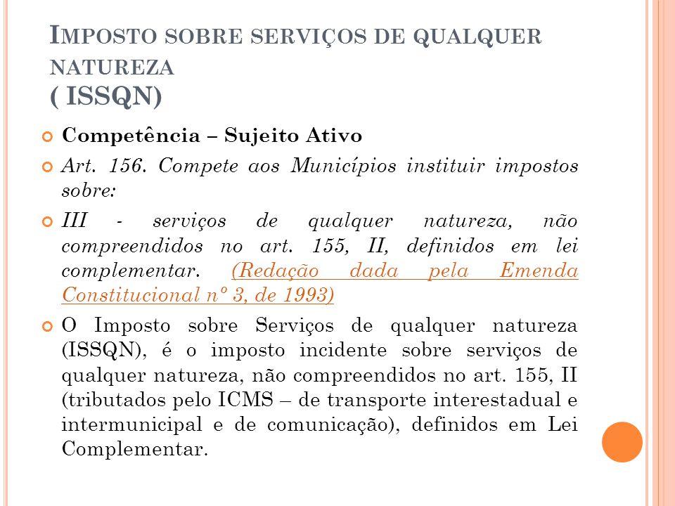 I MPOSTO SOBRE SERVIÇOS DE QUALQUER NATUREZA ( ISSQN) Competência – Sujeito Ativo Art. 156. Compete aos Municípios instituir impostos sobre: III - ser
