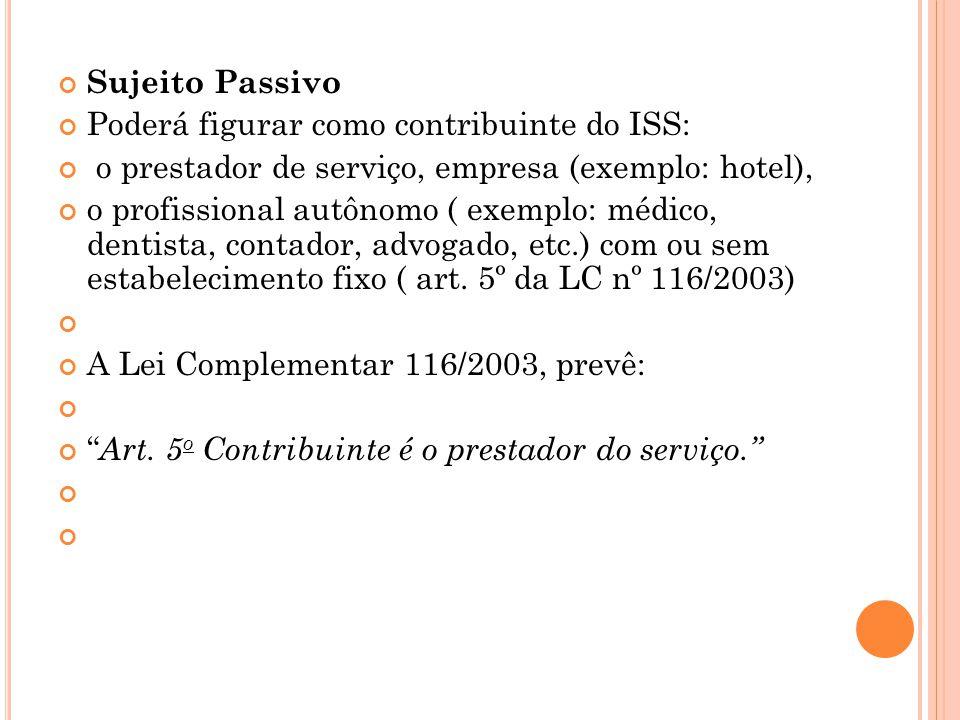 Sujeito Passivo Poderá figurar como contribuinte do ISS: o prestador de serviço, empresa (exemplo: hotel), o profissional autônomo ( exemplo: médico,