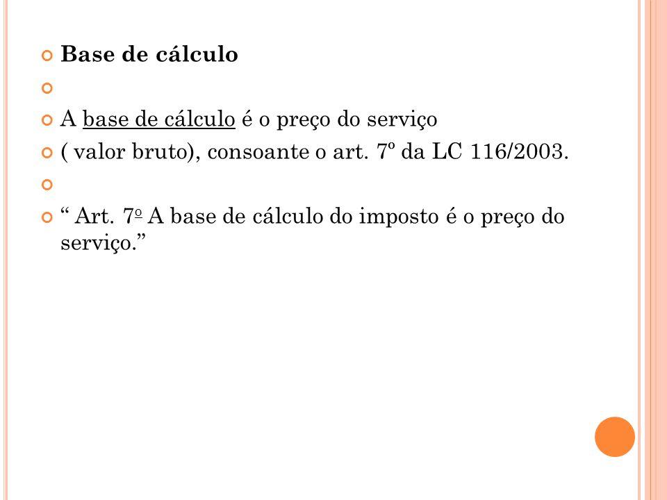 """Base de cálculo A base de cálculo é o preço do serviço ( valor bruto), consoante o art. 7º da LC 116/2003. """" Art. 7 o A base de cálculo do imposto é o"""