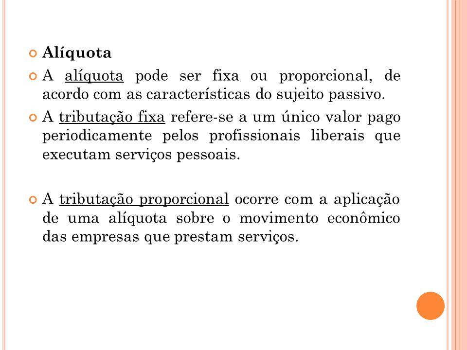 Alíquota A alíquota pode ser fixa ou proporcional, de acordo com as características do sujeito passivo. A tributação fixa refere-se a um único valor p